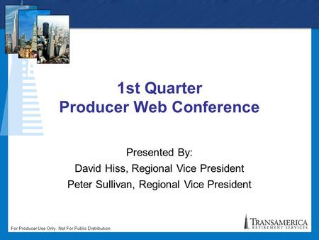 For Producer Use Only. Not For Public Distribution. 1st Quarter Producer Web Conference Presented By: David Hiss, Regional Vice President Peter Sullivan,