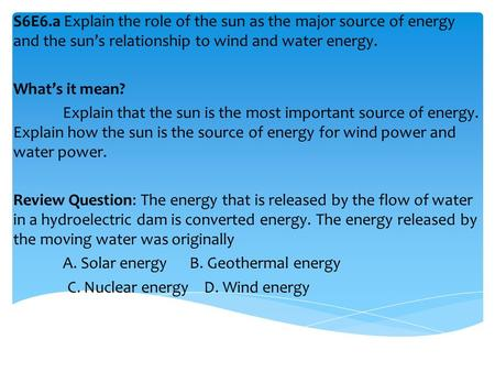 S6E6.a Explain the role of the sun as the major source of energy and the sun's relationship to wind and water energy. What's it mean? Explain that the.