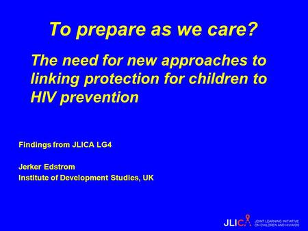 To prepare as we care? The need for new approaches to linking protection for children to HIV prevention Findings from JLICA LG4 Jerker Edstrom Institute.