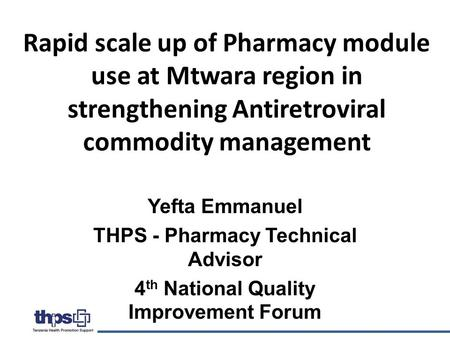 Rapid scale up of Pharmacy module use at Mtwara region in strengthening Antiretroviral commodity management Yefta Emmanuel THPS - Pharmacy Technical Advisor.