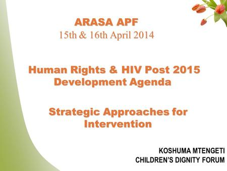 Human Rights & HIV Post 2015 Development Agenda Human Rights & HIV Post 2015 Development Agenda KOSHUMA MTENGETI CHILDREN'S DIGNITY FORUM 1 Strategic Approaches.