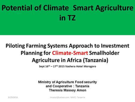Potential of Climate Smart Agriculture in TZ Piloting Farming Systems Approach to Investment Planning for Climate-Smart Smallholder Agriculture in Africa.