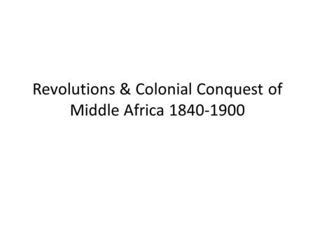 Revolutions & Colonial Conquest of Middle Africa 1840-1900.