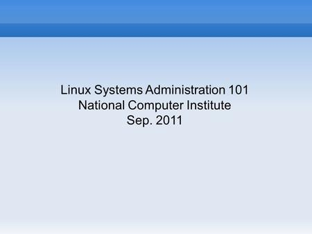 Linux Systems Administration 101 National Computer Institute Sep. 2011.