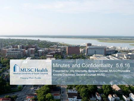 Minutes and Confidentiality5.6.16 Presented by: Ally Abernathy, General Counsel, MUSC Physicians Annette Drachman, General Counsel, MUSC.