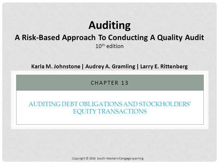 Copyright © 2016 South-Western/Cengage Learning AUDITING DEBT OBLIGATIONS AND STOCKHOLDERS' EQUITY TRANSACTIONS CHAPTER 13 Auditing A Risk-Based Approach.