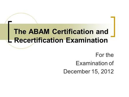 The ABAM Certification and Recertification Examination For the Examination of December 15, 2012.
