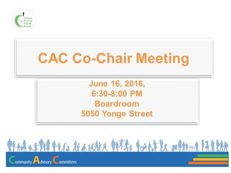 CAC Co-Chair Meeting June 16, 2016, 6:30-8:00 PM Boardroom 5050 Yonge Street June 16, 2016, 6:30-8:00 PM Boardroom 5050 Yonge Street.