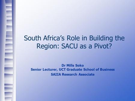 South Africa's Role in Building the Region: SACU as a Pivot? Dr Mills Soko Senior Lecturer, UCT Graduate School of Business SAIIA Research Associate.