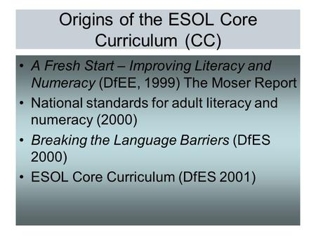 Origins of the ESOL Core Curriculum (CC) A Fresh Start – Improving Literacy and Numeracy (DfEE, 1999) The Moser Report National standards for adult literacy.