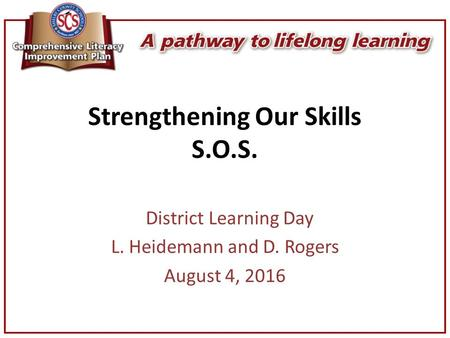 Strengthening Our Skills S.O.S. District Learning Day L. Heidemann and D. Rogers August 4, 2016.