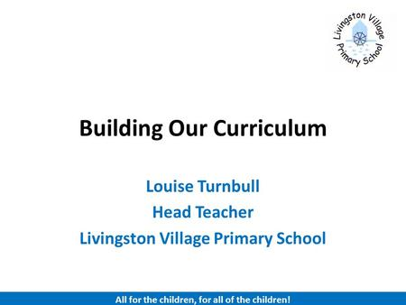 Building Our Curriculum Louise Turnbull Head Teacher Livingston Village Primary School All for the children, for all of the children!