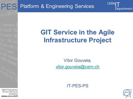 Platform & Engineering Services CERN IT Department CH-1211 Geneva 23 Switzerland  t PES GIT Service in the Agile Infrastructure Project Vítor.