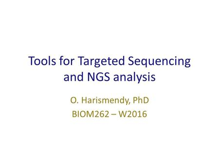 Tools for Targeted Sequencing and NGS analysis O. Harismendy, PhD BIOM262 – W2016.