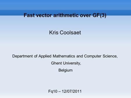 Fast vector arithmetic over GF(3) Kris Coolsaet Department of Applied Mathematics and Computer Science, Ghent University, Belgium Fq10 – 12/07/2011.