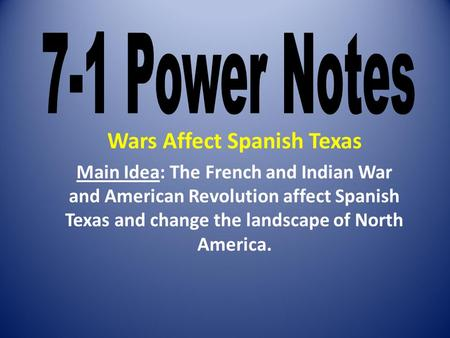 Wars Affect Spanish Texas Main Idea: The French and Indian War and American Revolution affect Spanish Texas and change the landscape of North America.