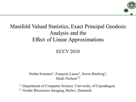 Manifold Valued Statistics, Exact Principal Geodesic Analysis and the Effect of Linear Approximations ECCV 2010 Stefan Sommer 1, François Lauze 1, Søren.