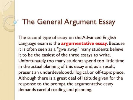 The General Argument Essay The second type of essay on the Advanced English Language exam is the argumentative essay. Because it is often seen as a give.
