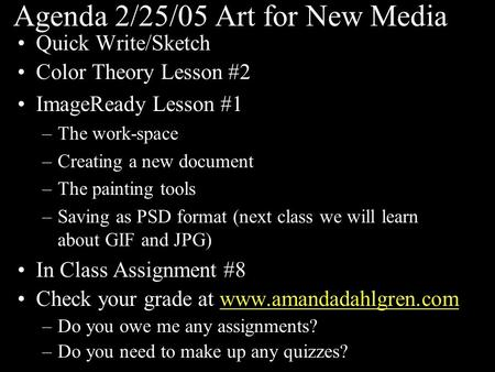Agenda 2/25/05 Art for New Media Quick Write/Sketch Color Theory Lesson #2 ImageReady Lesson #1 –The work-space –Creating a new document –The painting.
