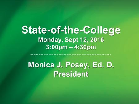 State-of-the-College Monday, Sept 12, 2016 3:00pm – 4:30pm Monica J. Posey, Ed. D. President.