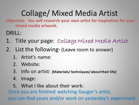 Collage/ Mixed Media Artist Objective: You will research your own artist for inspiration for your mixed media artwork. DRILL: 1.Title your page: Collage.