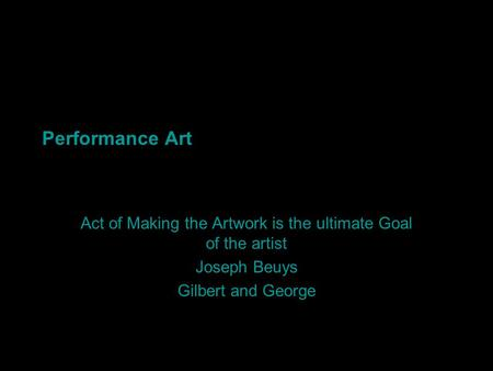 Performance Art Act of Making the Artwork is the ultimate Goal of the artist Joseph Beuys Gilbert and George.