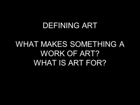 DEFINING ART WHAT MAKES SOMETHING A WORK OF ART? WHAT IS ART FOR?