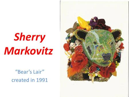 "Sherry Markovitz ""Bear's Lair"" created in 1991 Marilyn Levine Born in Chicago in 1947 Studied printmaking and ceramics Creates paper maiche sculptures."