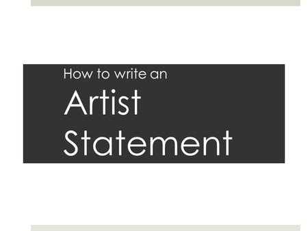 "How to write an Artist Statement. What is an ""Artist Statement""?  Your way of communicating with the outside world about your work.  Written component."