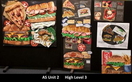 AS Unit 2 High Level 3. Title: Fast Food The student has produced a mixed media fine art piece based on a variety of fast food. Well considered composition.