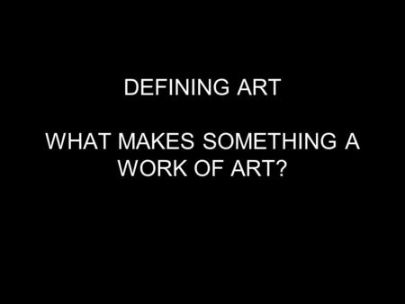 DEFINING ART WHAT MAKES SOMETHING A WORK OF ART?.