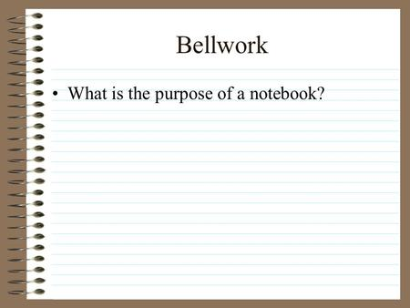 Bellwork What is the purpose of a notebook? Bellwork Notebook Put your name and your period on the Outside and Inside front cover Format –Date in upper.