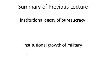 Summary of Previous Lecture Institutional decay of bureaucracy Institutional growth of military.