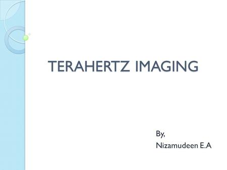 TERAHERTZ IMAGING By, Nizamudeen E.A. Introduction In spite of their considerable success, X-rays, magnetic resonance imaging and ultrasound all have.