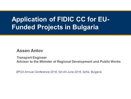 EFCA Annual Conference 2016, 02–04 June 2016, Sofia, Bulgaria Application of FIDIC CC for EU- Funded Projects in Bulgaria Assen Antov Transport Engineer.