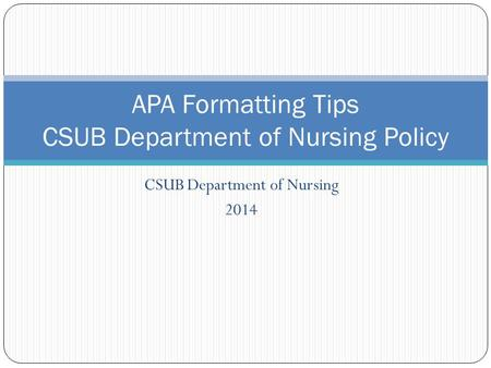 1 APA Formatting Tips CSUB Department of Nursing Policy CSUB Department of Nursing 2014.