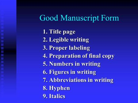 Good Manuscript Form 1. Title page 2. Legible writing 3. Proper labeling 4. Preparation of final copy 5. Numbers in writing 6. Figures in writing 7. Abbreviations.