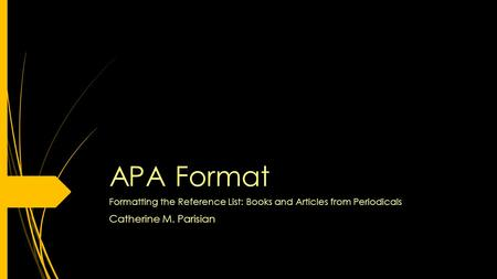 APA Format Formatting the Reference List: Books and Articles from Periodicals Catherine M. Parisian.