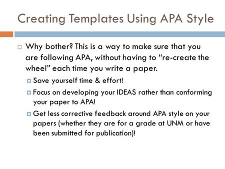 "Creating Templates Using APA Style  Why bother? This is a way to make sure that you are following APA, without having to ""re-create the wheel"" each time."