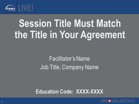 Session Title Must Match the Title in Your Agreement Facilitator's Name Job Title, Company Name Education Code: XXXX-XXXX 1.