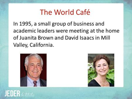 The World Café In 1995, a small group of business and academic leaders were meeting at the home of Juanita Brown and David Isaacs in Mill Valley, California.