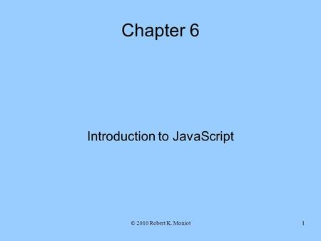 © 2010 Robert K. Moniot1 Chapter 6 Introduction to JavaScript.