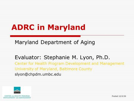 ADRC in Maryland Maryland Department of Aging Evaluator: Stephanie M. Lyon, Ph.D. Center for Health Program Development and Management University of Maryland,