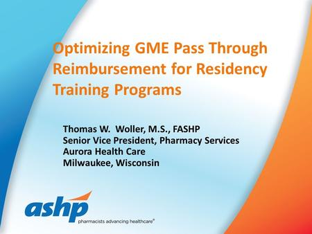 Optimizing GME Pass Through Reimbursement for Residency Training Programs Thomas W. Woller, M.S., FASHP Senior Vice President, Pharmacy Services Aurora.