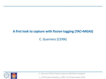 "C. Guerrero ""A first look to capture with fission tagging"" n_TOF Analysis Meeting, CERN 23-24 November 2010 A first look to capture with fission tagging."