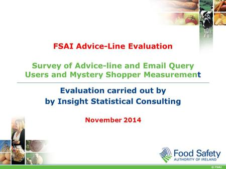 © FSAI FSAI Advice-Line Evaluation Survey of Advice-line and  Query Users and Mystery Shopper Measurement Evaluation carried out by by Insight Statistical.