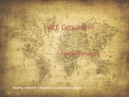 VCE G EOGRAPHY Spatial Concepts Reading reference :Geography Environments Chapter 1.