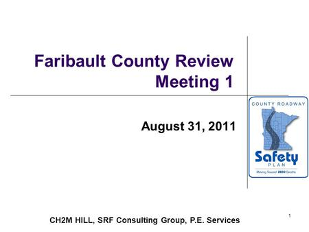 1 Faribault County Review Meeting 1 August 31, 2011 CH2M HILL, SRF Consulting Group, P.E. Services.
