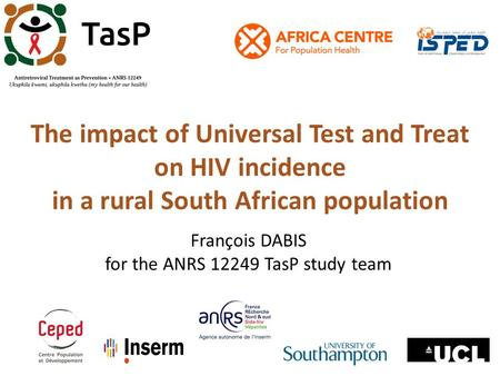 The impact of Universal Test and Treat on HIV incidence in a rural South African population François DABIS for the ANRS 12249 TasP study team.