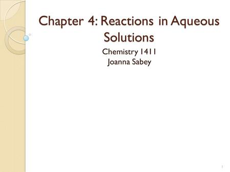 Chapter 4: Reactions in Aqueous Solutions Chemistry 1411 Joanna Sabey 1.